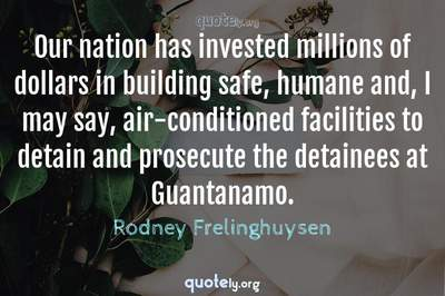 Photo Quote of Our nation has invested millions of dollars in building safe, humane and, I may say, air-conditioned facilities to detain and prosecute the detainees at Guantanamo.