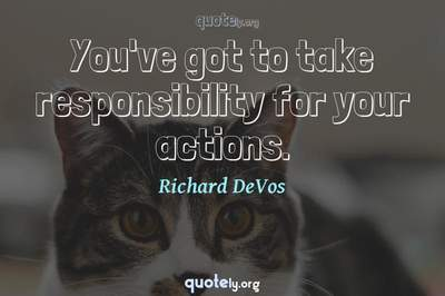 Photo Quote of You've got to take responsibility for your actions.