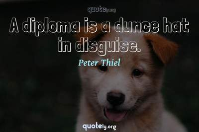 Photo Quote of A diploma is a dunce hat in disguise.