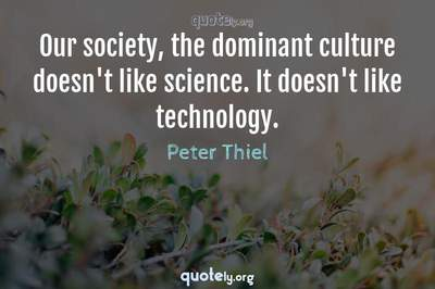 Photo Quote of Our society, the dominant culture doesn't like science. It doesn't like technology.