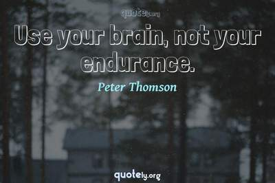 Photo Quote of Use your brain, not your endurance.