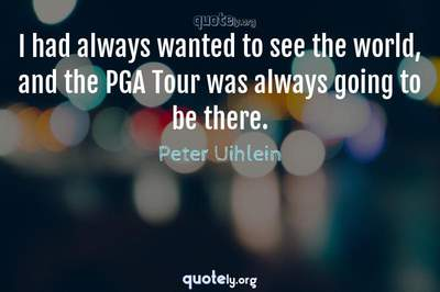 Photo Quote of I had always wanted to see the world, and the PGA Tour was always going to be there.
