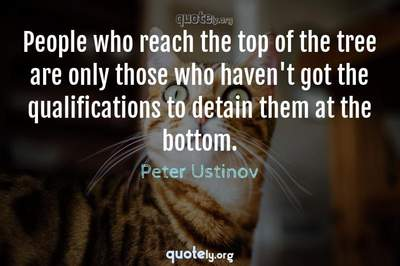 Photo Quote of People who reach the top of the tree are only those who haven't got the qualifications to detain them at the bottom.