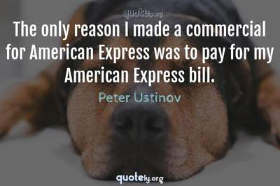 Photo Quote of The only reason I made a commercial for American Express was to pay for my American Express bill.