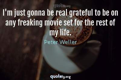 Photo Quote of I'm just gonna be real grateful to be on any freaking movie set for the rest of my life.