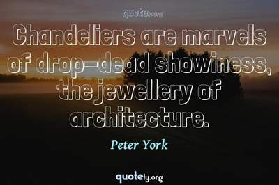 Photo Quote of Chandeliers are marvels of drop-dead showiness, the jewellery of architecture.