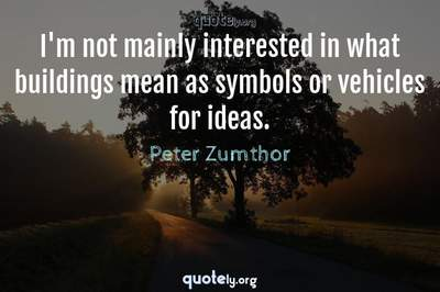 Photo Quote of I'm not mainly interested in what buildings mean as symbols or vehicles for ideas.