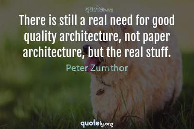 Photo Quote of There is still a real need for good quality architecture, not paper architecture, but the real stuff.