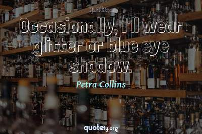 Photo Quote of Occasionally, I'll wear glitter or blue eye shadow.