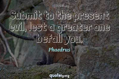 Photo Quote of Submit to the present evil, lest a greater one befall you.
