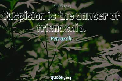 Photo Quote of Suspicion is the cancer of friendship.