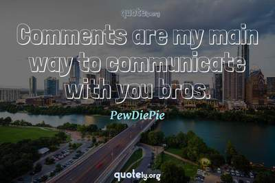 Photo Quote of Comments are my main way to communicate with you bros.