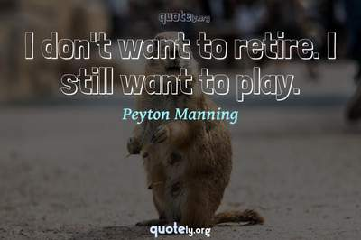 Photo Quote of I don't want to retire. I still want to play.