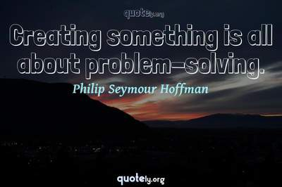 Photo Quote of Creating something is all about problem-solving.