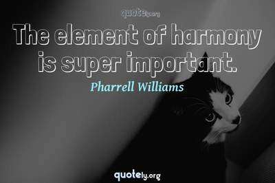 Photo Quote of The element of harmony is super important.