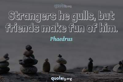 Photo Quote of Strangers he gulls, but friends make fun of him.
