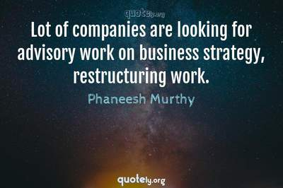 Photo Quote of Lot of companies are looking for advisory work on business strategy, restructuring work.