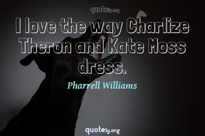 Photo Quote of I love the way Charlize Theron and Kate Moss dress.