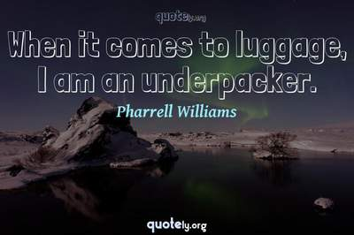 Photo Quote of When it comes to luggage, I am an underpacker.