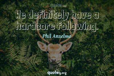 Photo Quote of We definitely have a hardcore following.