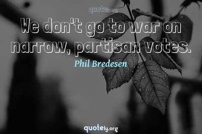 Photo Quote of We don't go to war on narrow, partisan votes.
