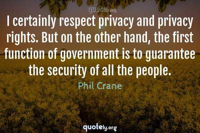 Photo Quote of I certainly respect privacy and privacy rights. But on the other hand, the first function of government is to guarantee the security of all the people.