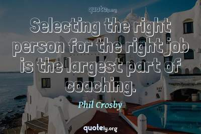 Photo Quote of Selecting the right person for the right job is the largest part of coaching.
