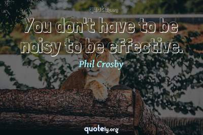 Photo Quote of You don't have to be noisy to be effective.