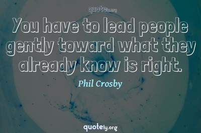 Photo Quote of You have to lead people gently toward what they already know is right.