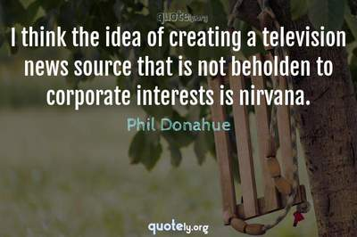 Photo Quote of I think the idea of creating a television news source that is not beholden to corporate interests is nirvana.