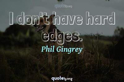 Photo Quote of I don't have hard edges.