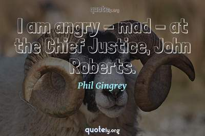 Photo Quote of I am angry - mad - at the Chief Justice, John Roberts.