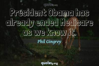 Photo Quote of President Obama has already ended Medicare as we know it.