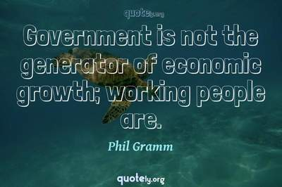 Photo Quote of Government is not the generator of economic growth; working people are.
