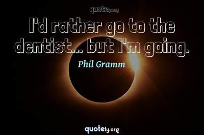Photo Quote of I'd rather go to the dentist... but I'm going.