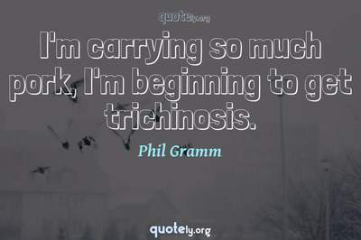 Photo Quote of I'm carrying so much pork, I'm beginning to get trichinosis.