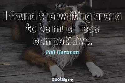 Photo Quote of I found the writing arena to be much less competitive.