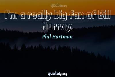 Photo Quote of I'm a really big fan of Bill Murray.
