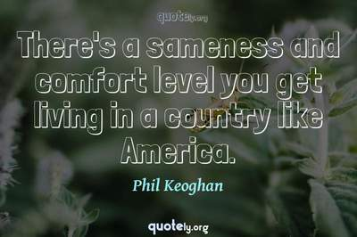 Photo Quote of There's a sameness and comfort level you get living in a country like America.