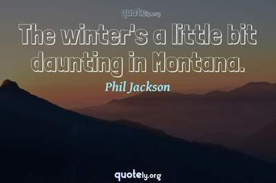 Photo Quote of The winter's a little bit daunting in Montana.