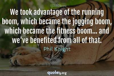 Photo Quote of We took advantage of the running boom, which became the jogging boom, which became the fitness boom... and we've benefited from all of that.