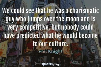 Photo Quote of We could see that he was a charismatic guy who jumps over the moon and is very competitive, but nobody could have predicted what he would become to our culture.