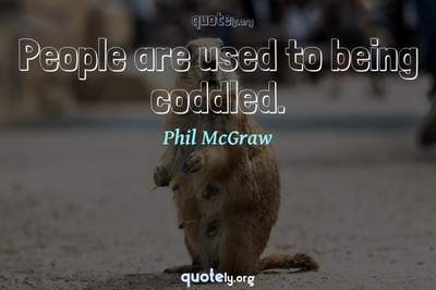 Photo Quote of People are used to being coddled.