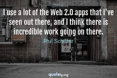 Photo Quote of I use a lot of the Web 2.0 apps that I've seen out there, and I think there is incredible work going on there.