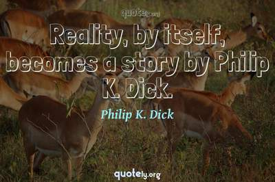 Photo Quote of Reality, by itself, becomes a story by Philip K. Dick.