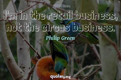 Photo Quote of I'm in the retail business, not the circus business.