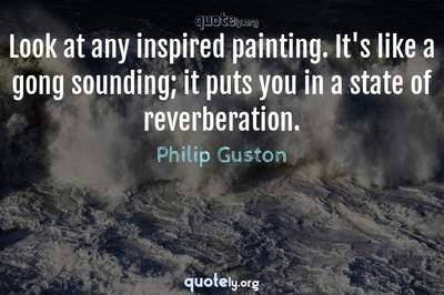 Photo Quote of Look at any inspired painting. It's like a gong sounding; it puts you in a state of reverberation.