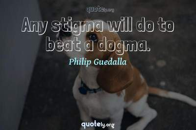 Photo Quote of Any stigma will do to beat a dogma.