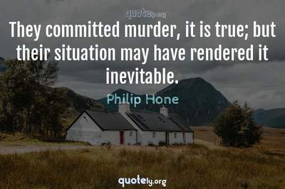 Photo Quote of They committed murder, it is true; but their situation may have rendered it inevitable.
