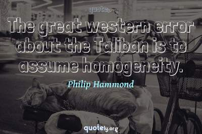 Photo Quote of The great western error about the Taliban is to assume homogeneity.